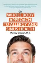 The Whole Body Approach to Allergy and Sinus Health ebook by Murray Grossan, Dr
