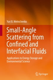 Small-Angle Scattering from Confined and Interfacial Fluids - Applications to Energy Storage and Environmental Science ebook by Yuri B. Melnichenko