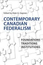 Contemporary Canadian Federalism - Foundations, Traditions, Institutions ebook by Alain-G. Gagnon