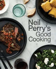 Neil Perry's Good Cooking ebook by Neil Perry