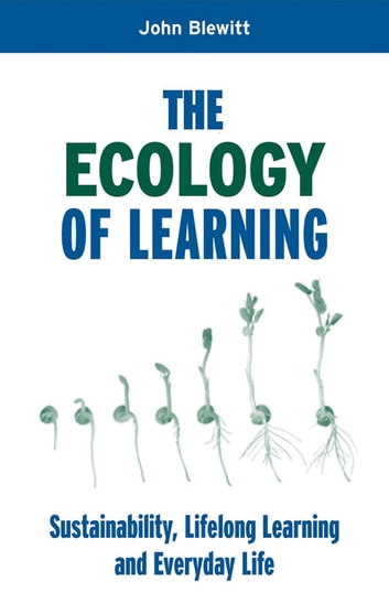 "The Ecology of Learning - ""Sustainability, Lifelong Learning and Everyday Life"" ebook by John Blewitt"