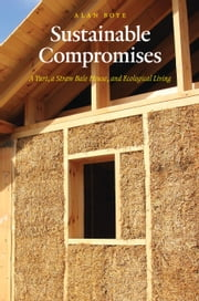 Sustainable Compromises - A Yurt, a Straw Bale House, and Ecological Living ebook by Alan Boye, BS, MA