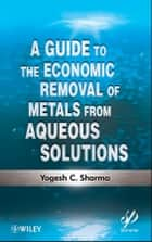 A Guide to the Economic Removal of Metals from Aqueous Solutions ebook by Yogesh C. Sharma