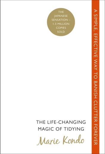 The Life-Changing Magic of Tidying - A simple, effective way to banish clutter forever ebook by Marie Kondo