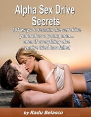 Alpha Sex Drive Secrets: 101 Ways to Reclaim the Sex Drive You Had as a Young Man... Even if Everything Else You've Tried Has Failed ebook by Radu Belasco
