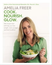 Cook. Nourish. Glow. - 120 Recipes That Will Help You Lose Weight, Look Younger, and Feel Healthier ebook by Amelia Freer