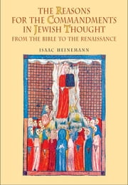 The Reasons for the Commandments in Jewish Thought: From the Bible to the Renaissance ebook by Isaac Heinemann, Leonard Levin