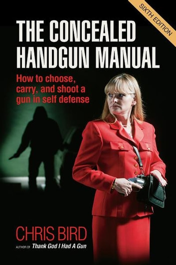 The Concealed Handgun Manual - How to Choose, Carry, and Shoot a Gun in Self Defense ebook by Chris Bird