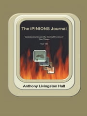 The iPINIONS Journal - Commentaries on the Global Events of Our Times—Volume VII ebook by Anthony Livingston Hall