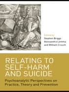 Relating to Self-Harm and Suicide - Psychoanalytic Perspectives on Practice, Theory and Prevention ebook by Stephen Briggs, Alessandra Lemma, William Crouch