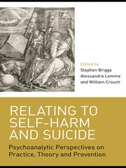 Relating to Self-Harm and Suicide - Psychoanalytic Perspectives on Practice, Theory and Prevention ebook by Stephen Briggs,Alessandra Lemma,William Crouch