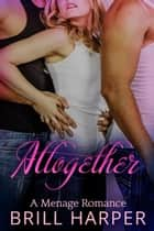 Altogether: An MMF Menage Romance ebook by Brill Harper