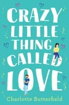 Crazy Little Thing Called Love: The perfect laugh out loud romantic comedy you won't be able to put down ebook by Charlotte Butterfield
