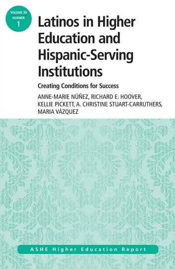 Latinos in Higher Education: Creating Conditions for Student Success - ASHE Higher Education Report, 39:1 ebook by Richard E Hoover,Kellie Pickett,A. Christine Stuart-Carruthers,Maria Vazquez,Anne-Marie Nuñez
