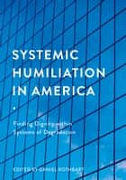 Systemic Humiliation in America - Finding Dignity within Systems of Degradation ebook by Daniel Rothbart