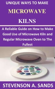 Unique Ways To Make Microwave Kilns: - A Reliable Guide on How to Make a Good Use of Microwave Kiln and Regular Microwave Oven to the Fullest. ebook by