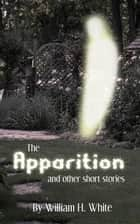The Apparition and Other Short Stories ebook by William H. White