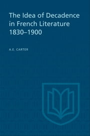 The Idea of Decadence in French Literature, 1830-1900 ebook by A.E. Carter