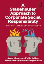 A Stakeholder Approach to Corporate Social Responsibility - Pressures, Conflicts, and Reconciliation ebook by Dr François Maon,Dr Philip Kotler,Professor Joëlle Vanhamme,Professor Adam Lindgreen