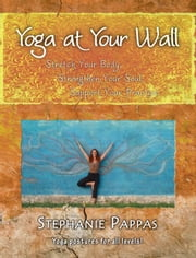 Yoga at Your Wall: Stretch Your Body, Strengthen Your Soul, Support Your Practice ebook by Pappas, Stephanie