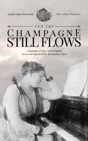 And the Champagne Still Flows - The Biography of Madame Marie Rappold, Diva of the Metropolitan Opera ebook by Joseph Winterrath, Alice Pianfetti