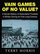 Vain Games of No Value? - A Social History of Association Football in Britain During Its First Long Century ebook by Terry Morris