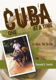 CUBA - One Mojito At A Time - So Near, Yet So Far ebook by Donald E. Smith