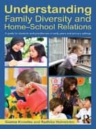 Understanding Family Diversity and Home - School Relations - A guide for students and practitioners in early years and primary settings ebook by Gianna Knowles, Radhika Holmstrom