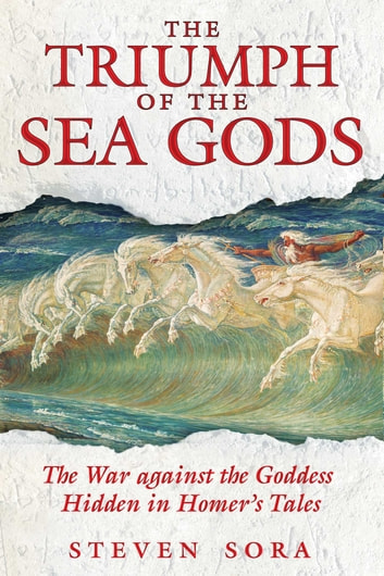 The Triumph of the Sea Gods - The War against the Goddess Hidden in Homer's Tales ebook by Steven Sora
