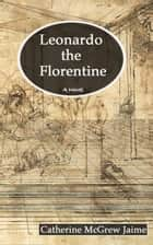 Leonardo the Florentine - The Life and Travels of da Vinci, #1 eBook by Catherine McGrew Jaime