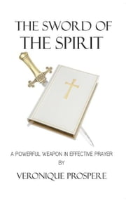 The Sword of the Spirit - A Powerful Weapon in Effective Prayer ebook by VERONIQUE PROSPERE