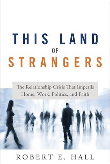 This Land of Strangers: The Relationship Crisis That Imperils Home, Work, Politics, and Faith ebook by Robert Hall