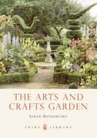 The Arts and Crafts Garden ebook by Sarah Rutherford