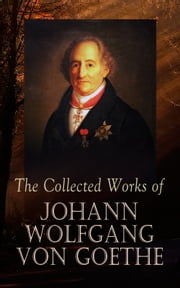 The Collected Works of Johann Wolfgang von Goethe - 200+ Titles in One Edition : Novels, Tales, Plays, Essays, Autobiography & Letters ebook by Johann Wolfgang von Goethe, Nathan Haskell Dole, Kuno Francke,...