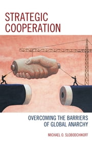 Strategic Cooperation - Overcoming the Barriers of Global Anarchy ebook by Michael O. Slobodchikoff