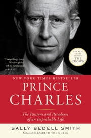 Prince Charles - The Passions and Paradoxes of an Improbable Life ebook by Sally Bedell Smith