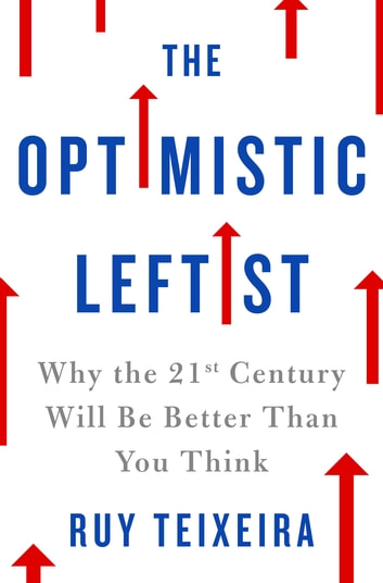 The Optimistic Leftist - Why the 21st Century Will Be Better Than You Think ebook by Ruy Teixeira