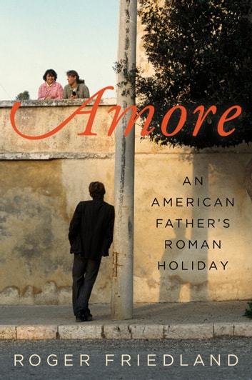 Amore - An American Father's Roman Holiday ebook by Roger Friedland