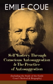 EMILE COUE: Self Mastery Through Conscious Autosuggestion & The Practice of Autosuggestion (Including the Study of the Emile Coue's Method & Biography) ebook by Emile Coue