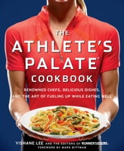 The Athlete's Palate Cookbook - Renowned Chefs, Delicious Dishes, and the Art of Fueling Up While Eating Well ebook by Yishane Lee,The Editors of Runner's World
