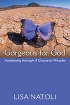 Gorgeous for God - Awakening Through a Course in Miracles eBook by Lisa Natoli