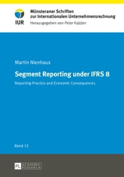 Segment reporting under IFRS 8 - Reporting practice and economic consequences ebook by Martin Nienhaus