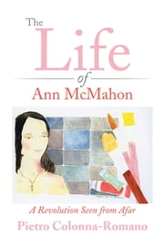 The Life of Ann McMahon - A Revolution Seen from Afar ebook by Pietro Colonna-Romano