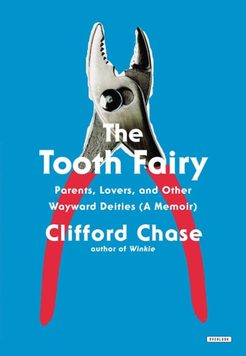 The Tooth Fairy - Parents, Lovers, and Other Wayward Deities (A Memoir) eBook by Clifford Chase