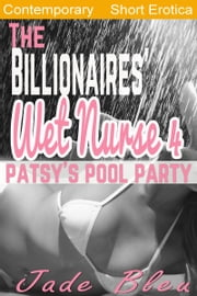 The Billionaire's Wet Nurse 4: Patsy's Pool Party ebook by Jade Bleu