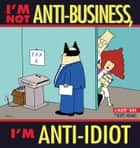 I'm Not Anti-Business, I'm Anti-Idiot: A Dilbert Book ebook by Scott Adams