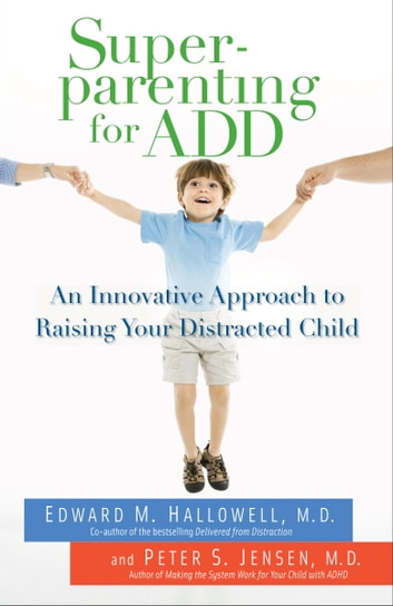 Superparenting for ADD - An Innovative Approach to Raising Your Distracted Child ebook by Edward M. Hallowell, M.D.,Peter S. Jensen