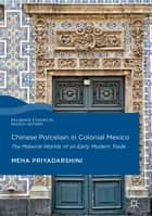 Chinese Porcelain in Colonial Mexico - The Material Worlds of an Early Modern Trade ebook by Meha Priyadarshini
