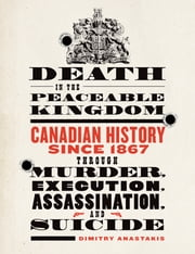 Death in the Peaceable Kingdom - Canadian History since 1867 through Murder, Execution, Assassination, and Suicide ebook by Dimitry Anastakis