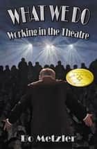 What We Do- Working In The Theatre ebook by Bo Metzler